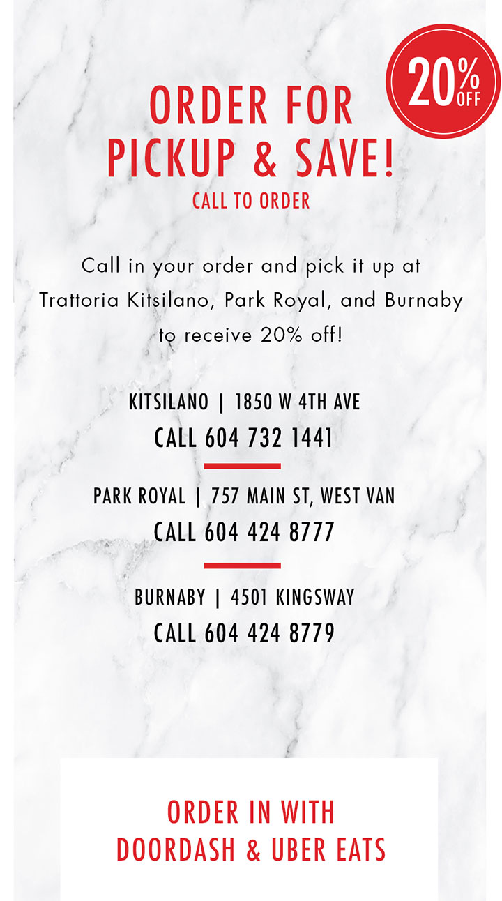 ORDER FOR  PICKUP & SAVE! CALL TO ORDER  Call in your order and pick it up at  Trattoria Kitsilano, Park Royal, and Burnaby  to receive 20% off!