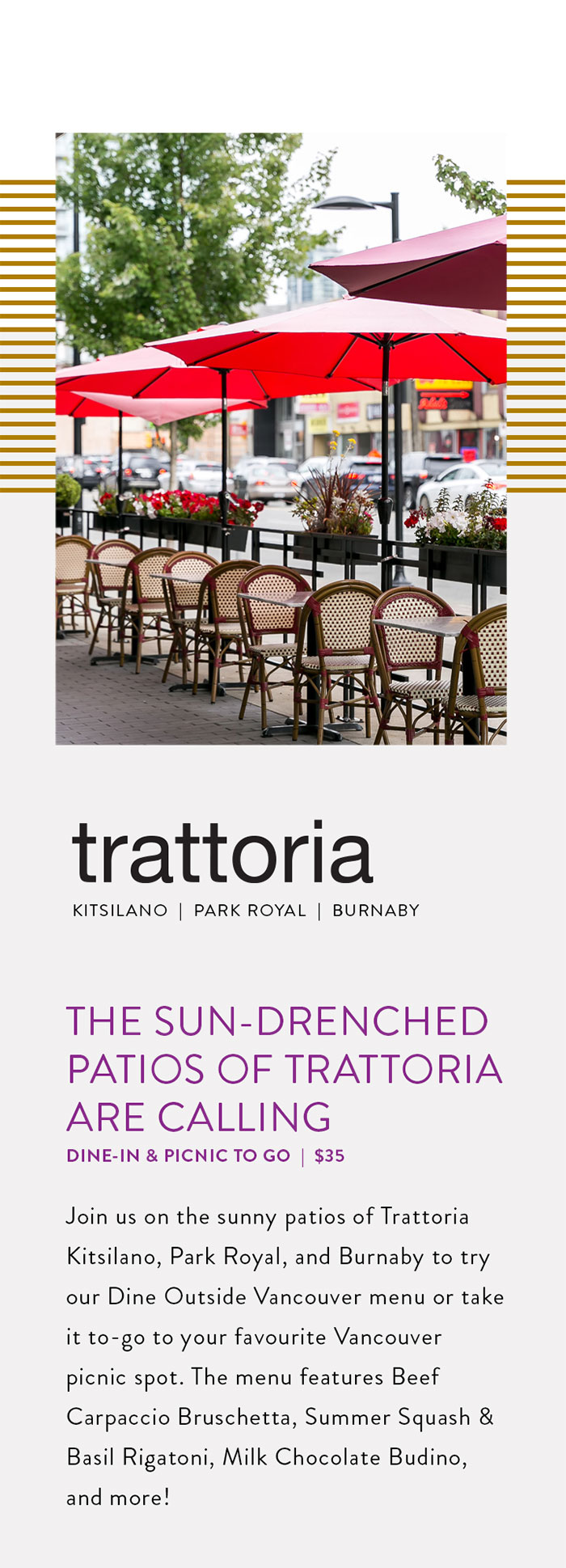 Join us on the sunny patios of Trattoria Kitsilano, Park Royal, and Burnaby to try our Dine Outside Vancouver menu or take it to-go to your favourite Vancouver picnic spot. The menu features Beef Carpaccio Bruschetta, Summer Squash & Basil Rigatoni, Milk Chocolate Budino, and more!