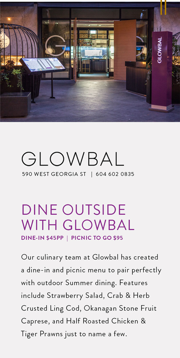 Our culinary team at Glowbal has created a dine-in and picnic menu to pair perfectly with outdoor Summer dining. Features include Strawberry Salad, Crab & Herb Crusted Ling Cod, Okanagan Stone Fruit Caprese, and Half Roasted Chicken & Tiger Prawns just to name a few.