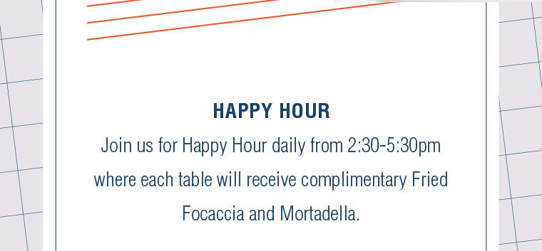 Join us for Happy Hour daily from 2:30-5:30pm where each table will receive complimentary Fried Focaccia and Mortadella.
