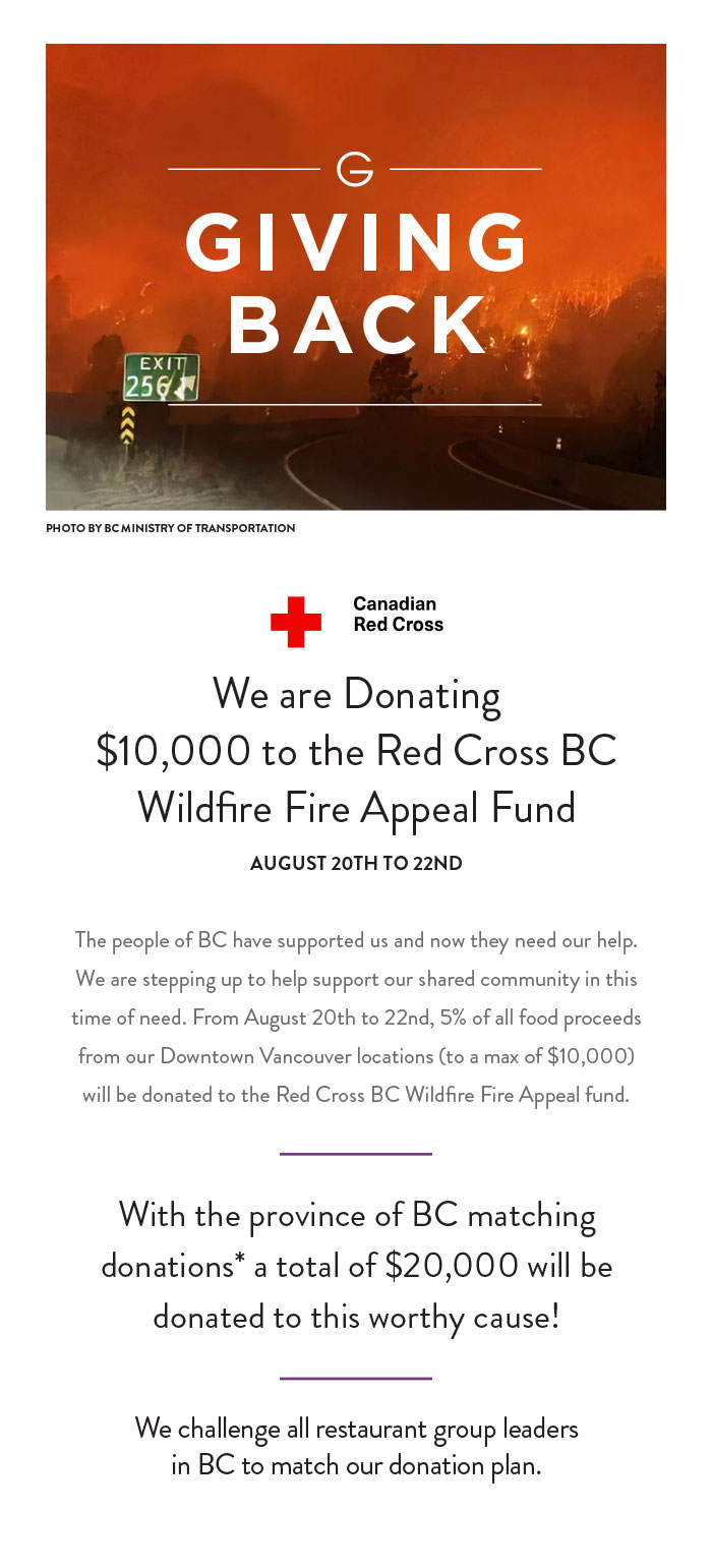 The people of BC have supported us and now they need our help. We are stepping up to help support our shared community in this time of need. From August 20th to 22nd, 5% of all food proceeds from our Downtown Vancouver locations (to a max of $10,000) will be donated to the Red Cross BC Wildfire Fire Appeal fund.      With provincial and federal donation matching* a total of $30,000 will be donated to this worthy cause!