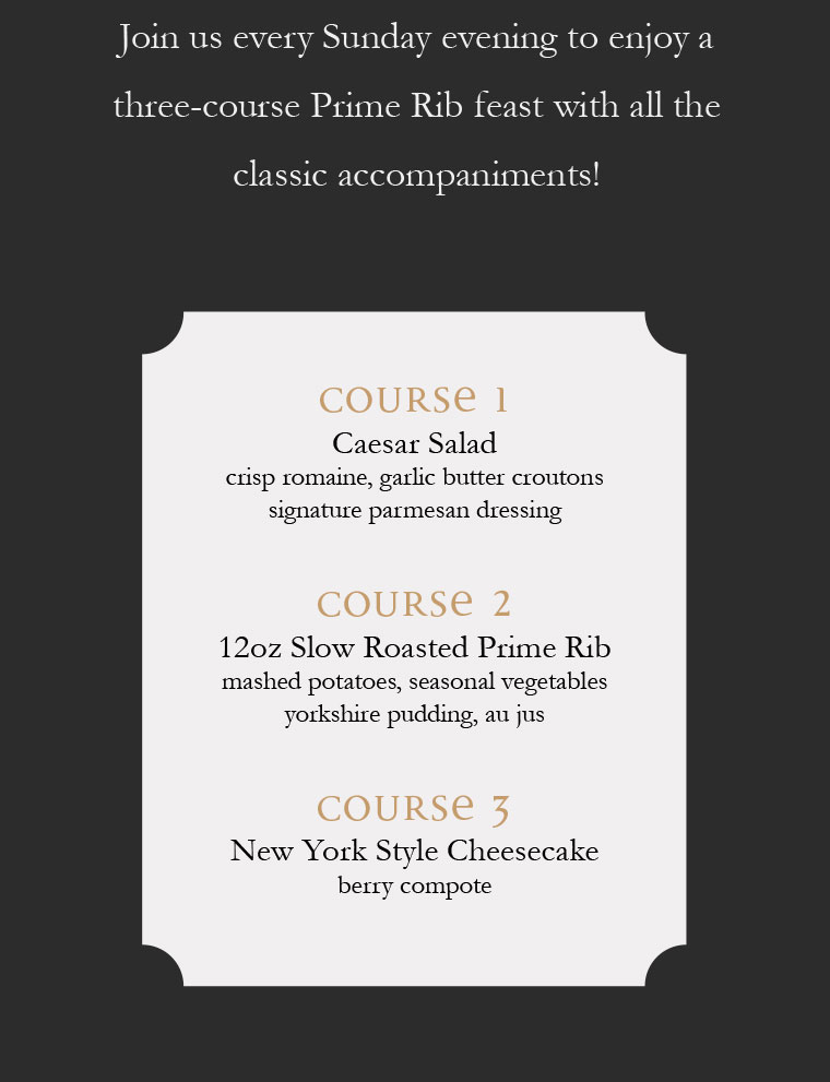 Join us every Sunday evening to enjoy a three-course Prime Rib feast with all the classic accompaniments!