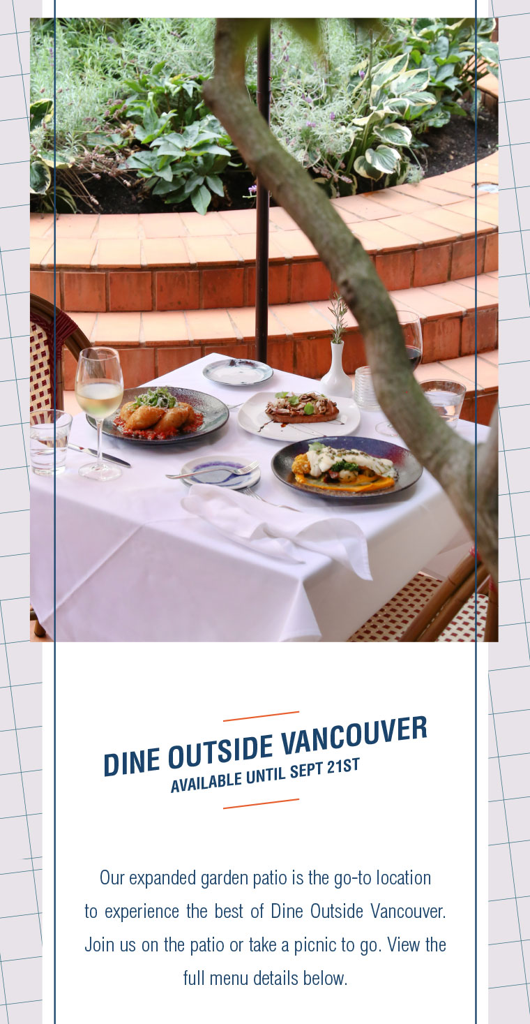 Our expanded garden patio is the go-to location  to experience the best of Dine Outside Vancouver. Join us on the patio or take a picnic to go. View the full menu details below.