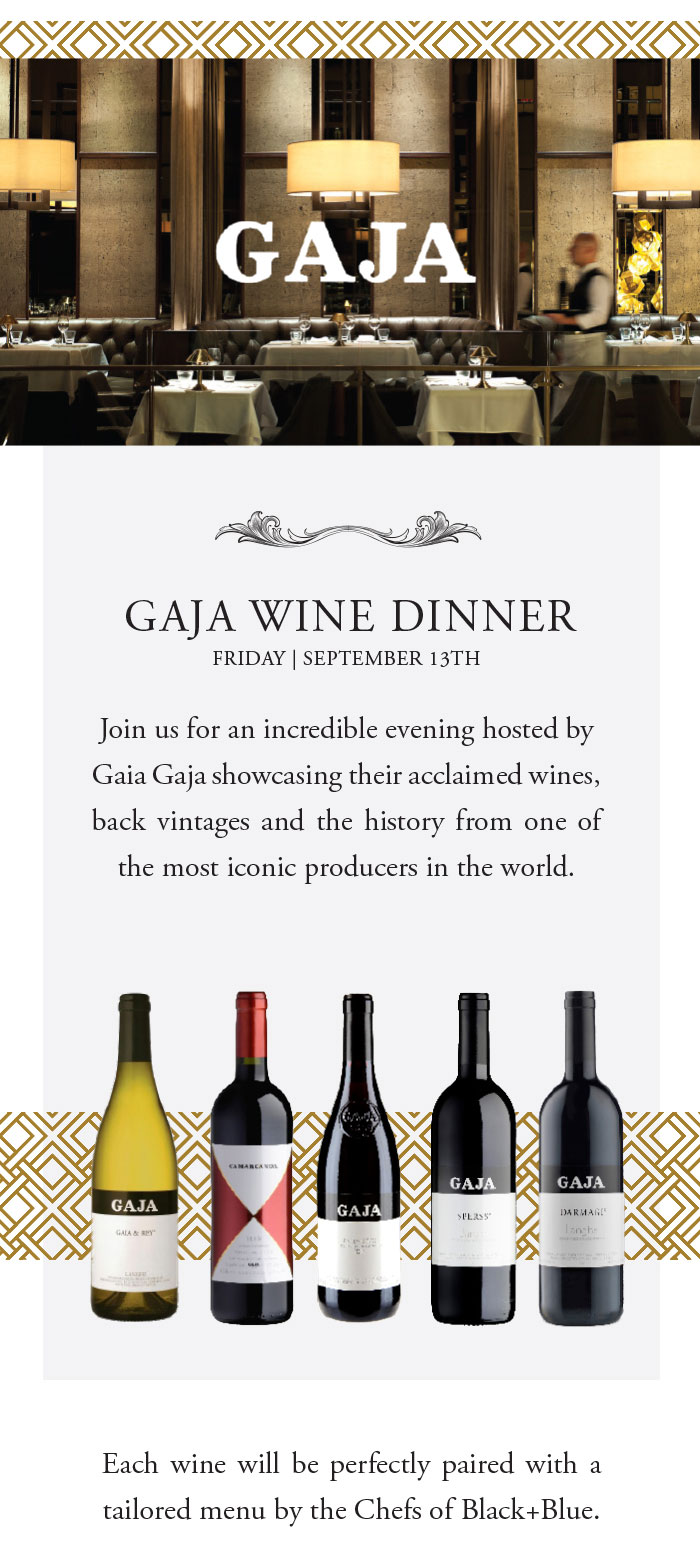 GAJA WINE DINNER   FRIDAY   SEPTEMBER 13TH. Join us for an incredible evening hosted by Gaia Gaja showcasing their acclaimed wines, back vintages and the history from one of the most iconic producers in the world. Each wine will be perfectly paired with a tailored menu by the Chefs of Black+Blue.