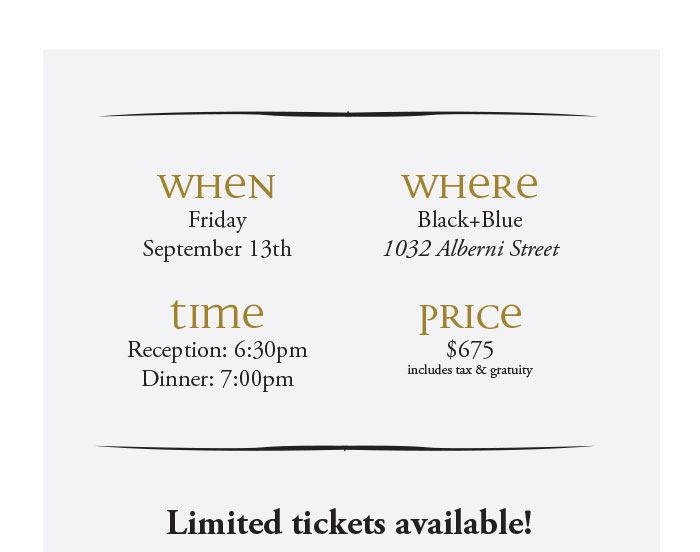 WHEN: Friday, September 13th. TIME: Reception: 6:30pm, Dinner: 7:00pm WHERE: Black+Blue , 1032 Alberni Street. PRICE: $675 includes tax & gratuity