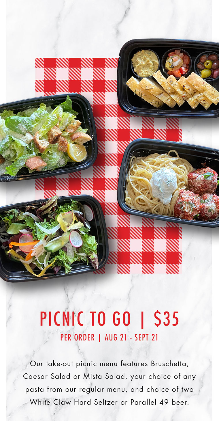 Our take-out picnic menu features Bruschetta,  Caesar Salad or Mista Salad, your choice of any  pasta from our regular menu, and choice of two  White Claw Hard Seltzer or Parallel 49 beer.