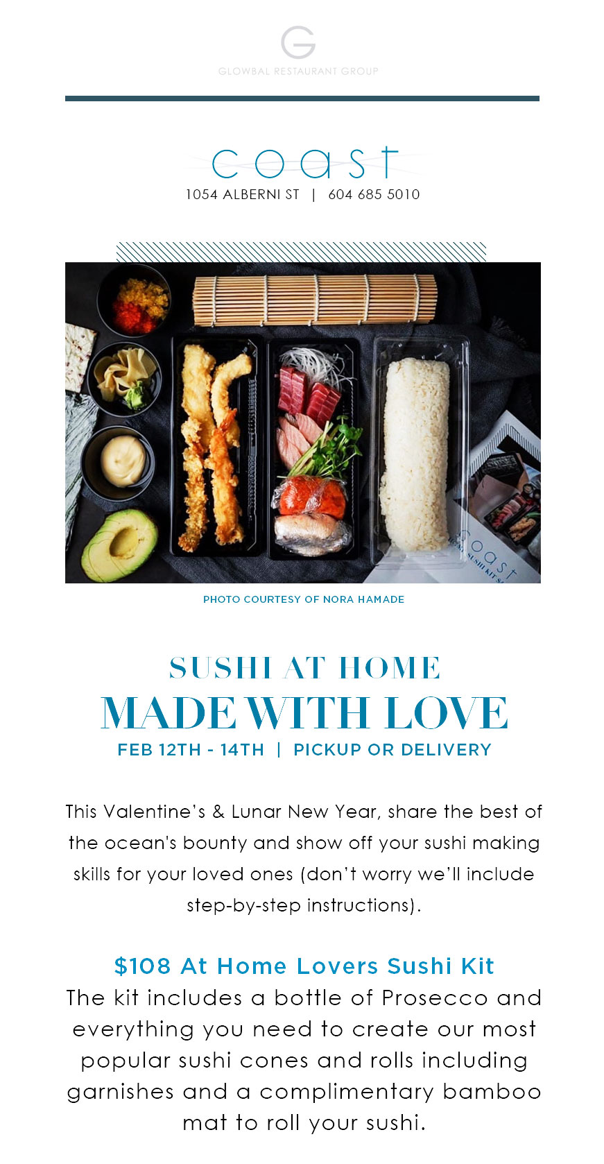 This Valentine's & Lunar New Year, share the best of the ocean's bounty and show off your sushi making skills for your loved ones (don't worry we'll include step-by-step instructions).   $108 At Home Lovers Sushi Kit The kit includes a bottle of Prosecco and everything you need to create our most popular sushi cones and rolls including garnishes and a complimentary bamboo mat to roll your sushi.  PRE ORDER PICKUP Call: 604 685 5010   ORDER DELIVERY FEB 12TH - 14TH