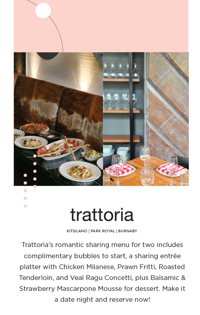 Trattoria's romantic sharing menu for two includes complimentary bubbles to start, a sharing entrée platter with Chicken Milanese, Prawn Fritti, Roasted Tenderloin, and Veal Ragu Concetti, plus Balsamic & Strawberry Mascarpone Mousse for dessert. Make it a date night and reserve now!