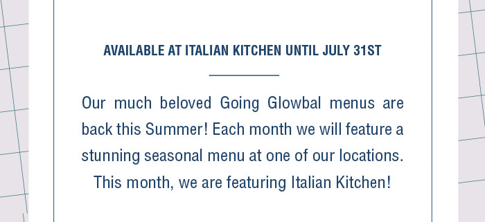 Our much beloved Going Glowbal menus are back this Summer! Each month we will feature a stunning seasonal menu at one of our locations. This month, we are featuring Italian Kitchen!