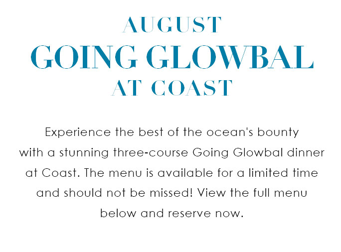 Experience the best of the ocean's bounty  with a stunning three-course Going Glowbal dinner at Coast. The menu is available for a limited time and should not be missed! View the full menu  below and reserve now.