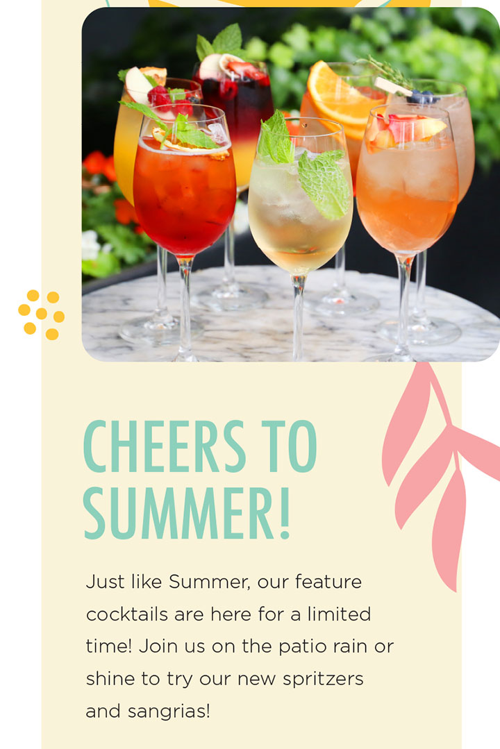 CHEERS TO SUMMER! Just like Summer, our feature cocktails are here for a limited time! Join us on the patio rain or shine to try our new spritzers and sangrias!