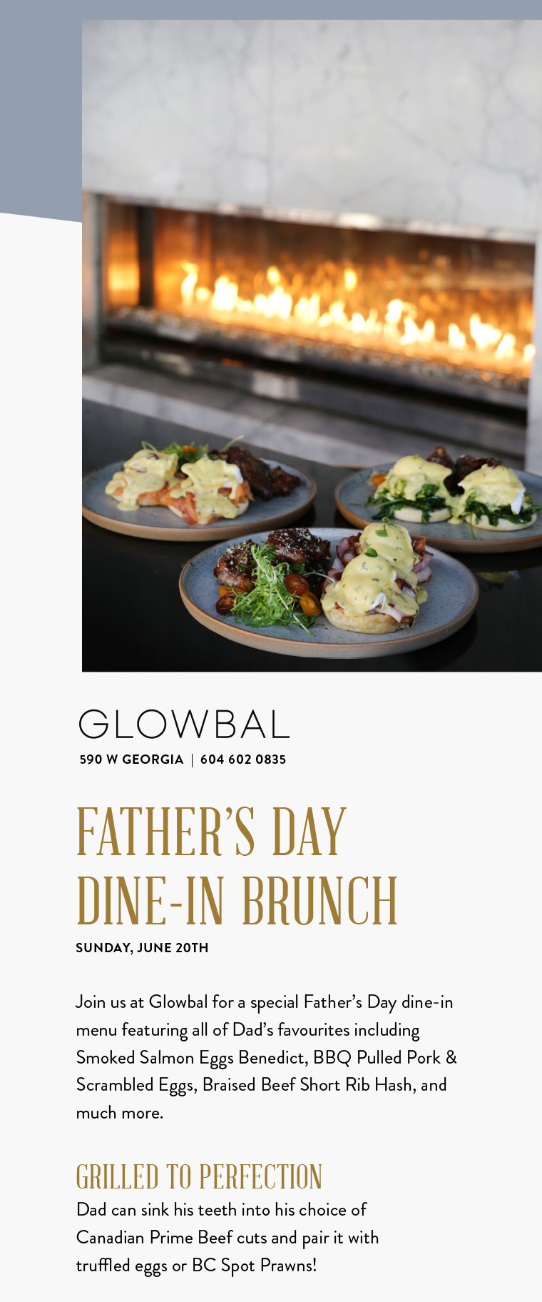 FATHER'S DAY DINE-IN BRUNCH SUNDAY, JUNE 20TH  Join us at Glowbal for a special Father's Day dine-in menu featuring all of Dad's favourites including Smoked Salmon Eggs Benedict, BBQ Pulled Pork & Scrambled Eggs, Braised Beef Short Rib Hash, and much more.