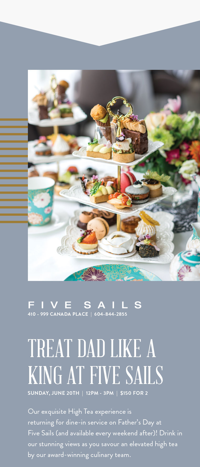 TREAT DAD LIKE A KING AT FIVE SAILS SUNDAY, JUNE 20TH  |  $150 FOR 2  Our exquisite High Tea experience is  returning for dine-in service on Father's Day at  Five Sails (and available every weekend after)! Drink in our stunning views as you savour an elevated high tea by our award-winning culinary team.