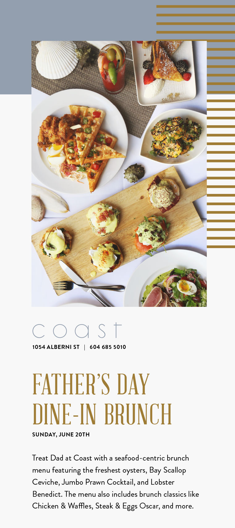 FATHER'S DAY DINE-IN BRUNCH SUNDAY, JUNE 20TH  Treat Dad at Coast with a seafood-centric brunch menu featuring the freshest oysters, Bay Scallop Ceviche, Jumbo Prawn Cocktail, and Lobster Benedict. The menu also includes brunch classics like Chicken & Waffles, Steak & Eggs Oscar, and more.