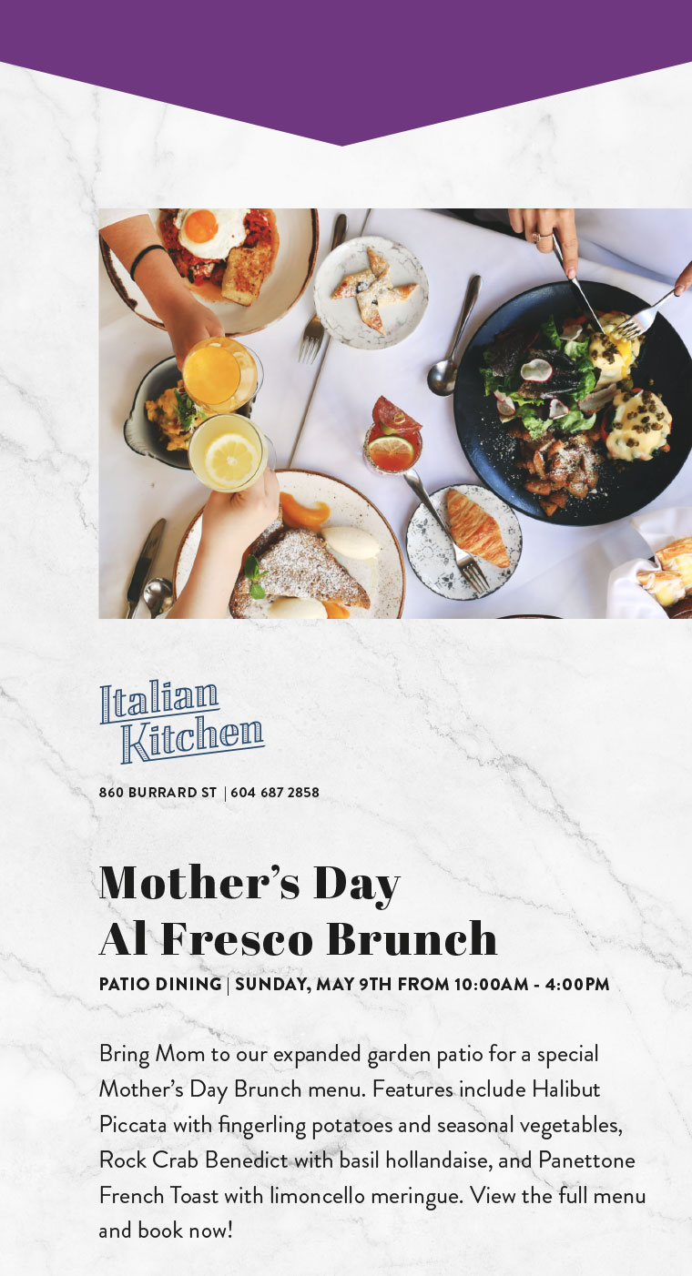 Mother's Day  Al Fresco Brunch PATIO DINING | SUNDAY, MAY 9TH FROM 10:00AM - 4:00PM  Bring Mom to our expanded garden patio for a special Mother's Day Brunch menu. Features include Halibut Piccata with fingerling potatoes and seasonal vegetables, Rock Crab Benedict with basil hollandaise, and Panettone French Toast with limoncello meringue. View the full menu and book now!