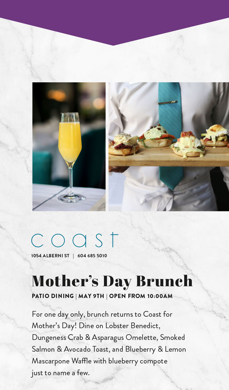 Mother's Day Brunch PATIO DINING | MAY 9TH | OPEN FROM 10:00AM  For one day only, brunch returns to Coast for Mother's Day! Dine on Lobster Benedict, Dungeness Crab & Asparagus Omelette, Smoked Salmon & Avocado Toast, and Blueberry & Lemon Mascarpone Waffle with blueberry compote  just to name a few.