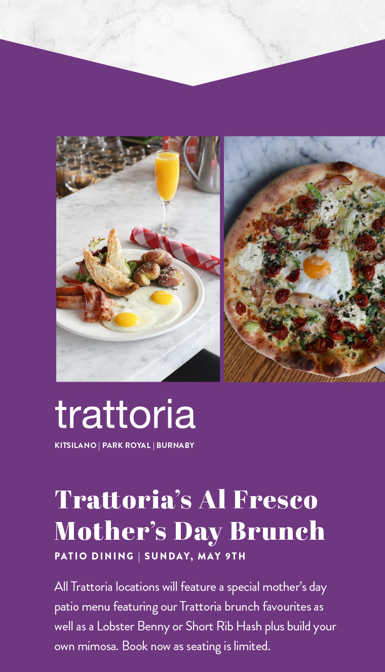 Trattoria's Al Fresco  Mother's Day Brunch PATIO DINING | SUNDAY, MAY 9TH  All Trattoria locations will feature a special mother's day patio menu featuring our Trattoria brunch favourites as well as a Lobster Benny or Short Rib Hash plus build your own mimosa. Book now as seating is limited.