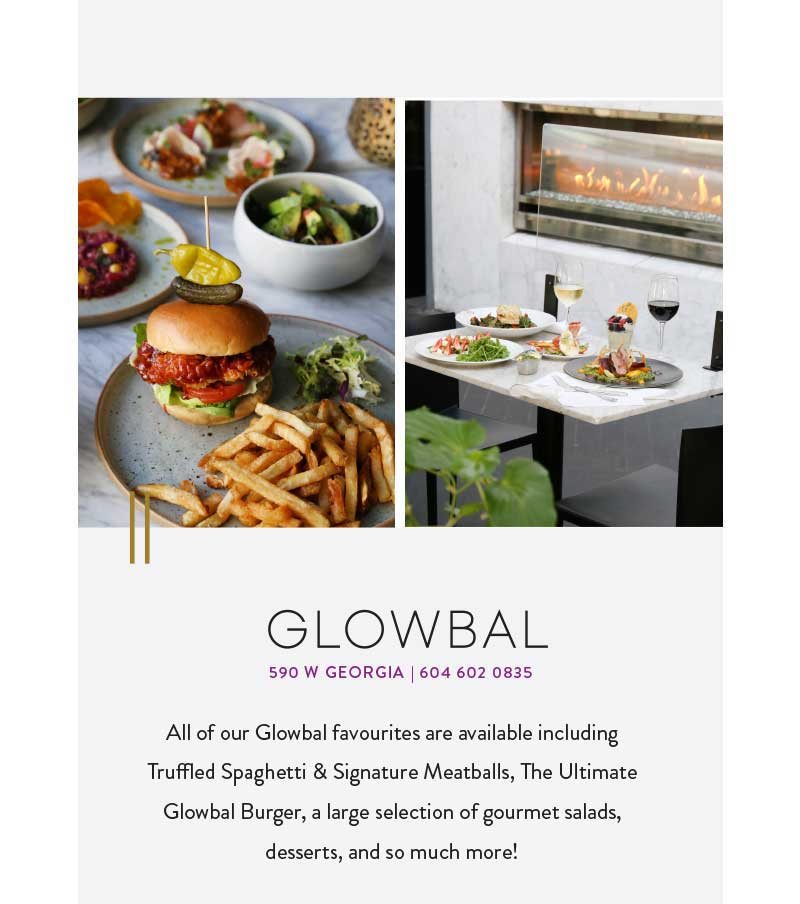 All of our Glowbal favourites are available including Truffled Spaghetti & Signature Meatballs, The Ultimate Glowbal Burger, Lamb Shank, a large selection of gourmet salads, desserts, and so much more!