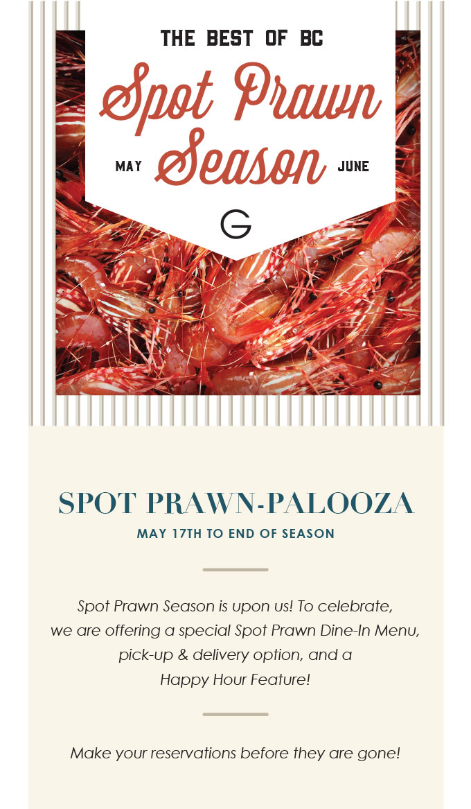 SPOT PRAWN-PALOOZA MAY 17TH TO END OF SEASON   Spot Prawn Season is upon us! To celebrate,  we are offering a special Spot Prawn Dine-In Menu, pick-up & delivery option, and a  Happy Hour Feature!    Make your reservations before they are gone!