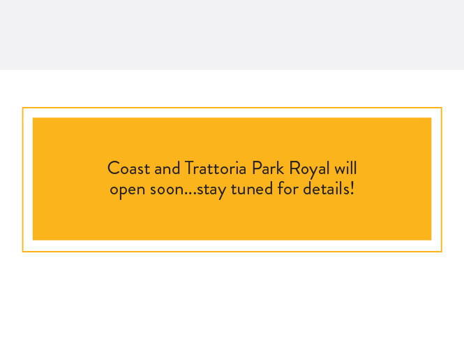 Coast and Trattoria Park Royal will open soon...stay tuned for details!