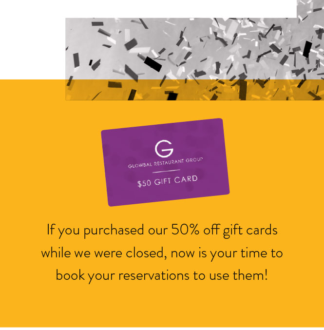 If you purchased our 50% off gift cards while we were closed, now is your time to book your reservations to use them!
