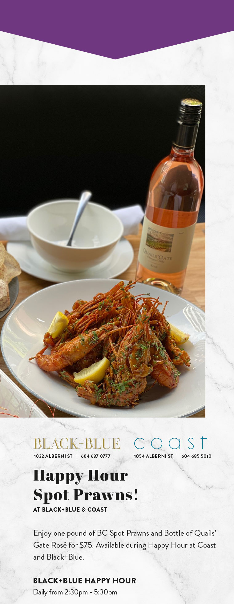 Happy Hour  Spot Prawns! AT BLACK+BLUE & COAST   Enjoy one pound of BC Spot Prawns and Bottle of Quails' Gate Rosé for $75. Available during Happy Hour at Coast and Black+Blue.