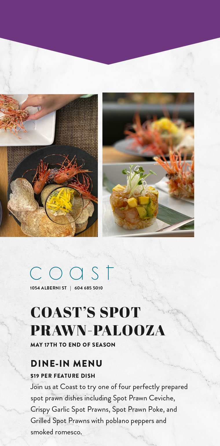 COAST'S SPOT PRAWN-PALOOZA MAY 17TH TO END OF SEASON  DINE-IN MENU $19 PER FEATURE DISH Join us at Coast to try one of four perfectly prepared spot prawn dishes including Spot Prawn Ceviche, Crispy Garlic Spot Prawns, Spot Prawn Poke, and Grilled Spot Prawns with poblano peppers and smoked romesco.