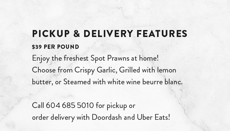PICKUP & DELIVERY FEATURES $39 PER POUND Enjoy the freshest Spot Prawns at home!  Choose from Crispy Garlic, Grilled with lemon butter, or Steamed with white wine beurre blanc.   Call 604 685 5010 for pickup or  order delivery with Doordash and Uber Eats!