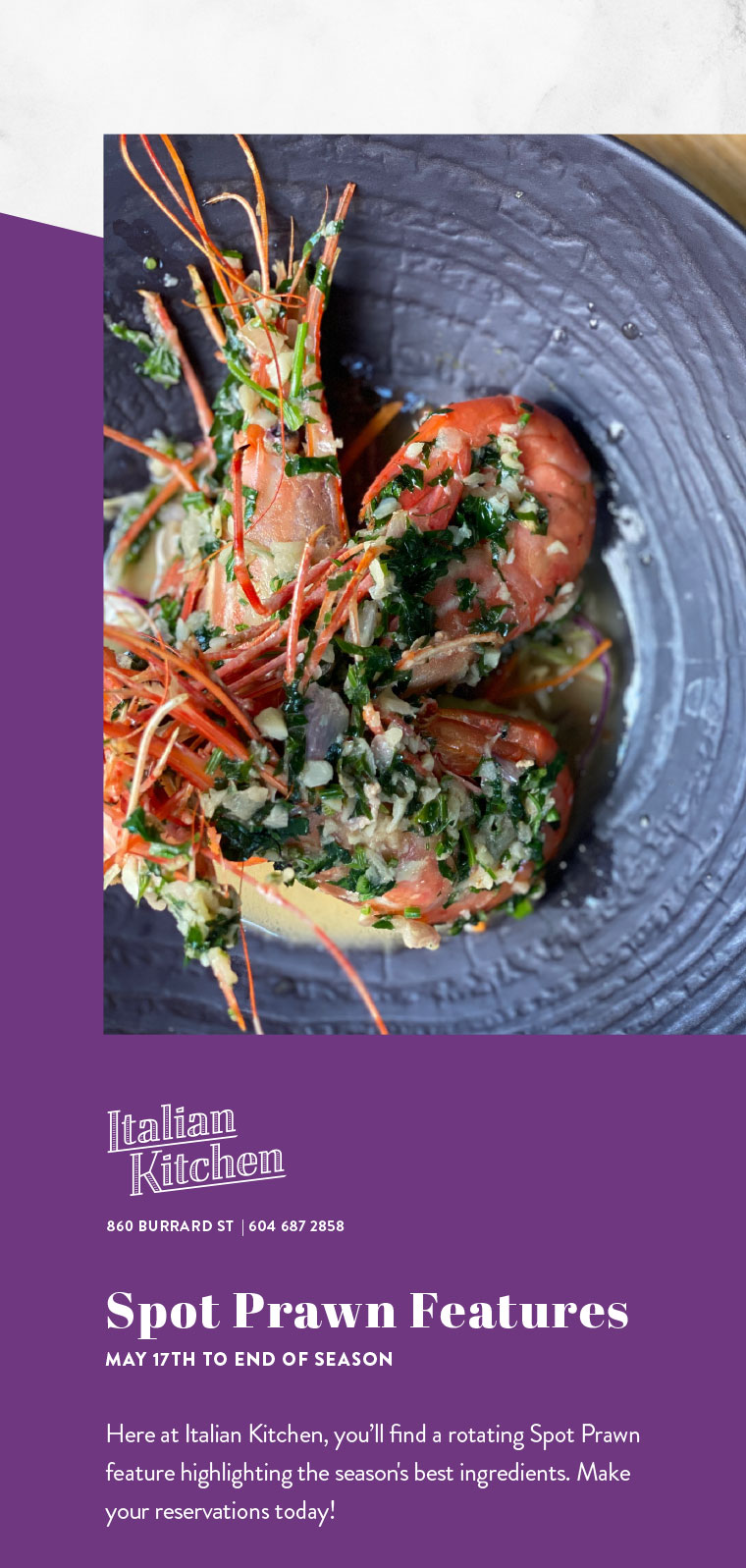 Spot Prawn Features MAY 17TH TO END OF SEASON  Here at Italian Kitchen, you'll find a rotating Spot Prawn feature highlighting the season's best ingredients. Make your reservations today!