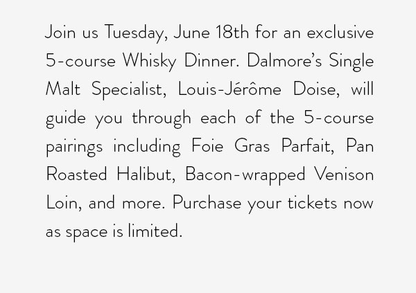 Join us Tuesday, June 18th for an exclusive 5-course Whisky Dinner. Dalmore's Single Malt Specialist, Louis-Jérôme Doise, will guide you through each of the 5-course pairings including Foie Gras Parfait, Pan Roasted Halibut, Bacon-wrapped Venison Loin, and more. Purchase your tickets now as space is limited.