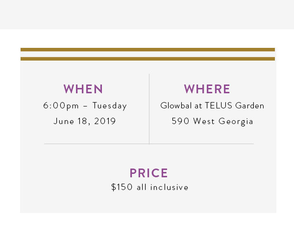 WHEN: 6:00pm – Tuesday, June 18, 2019. WHERE: Glowbal at TELUS Garden, 590 West Georgia. PRICE: $150 all inclusive