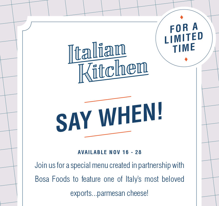 AVAILABLE NOV 16 - 28. Join us for a special menu created in partnership with Bosa Foods to feature one of Italy's most beloved exports...parmesan cheese!
