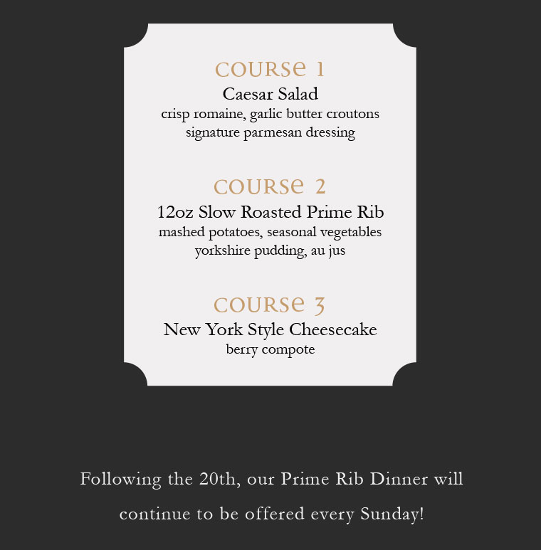 Following the 20th, our Prime Rib Dinner will  continue to be offered every Sunday!