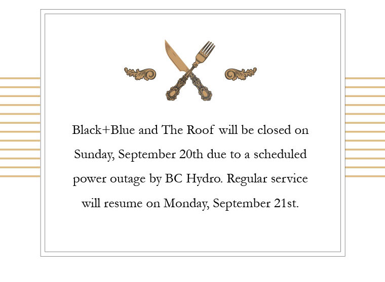 Black+Blue and The Roof will be closed on Sunday, September 20th due to a scheduled power outage by BC Hydro. Regular service will resume on Monday, September 21st.